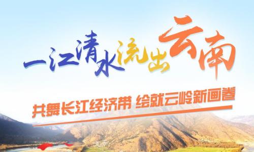 【专题】共舞长江经济带 绘就云岭新画卷